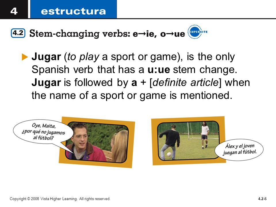 Jugar (to play a sport or game), is the only Spanish verb that has a u:ue stem change. Jugar is followed by a + [definite article] when the name of a sport or game is mentioned.